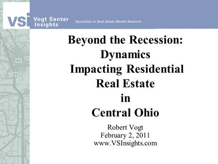 Beyond the Recession: Dynamics Impacting Residential Real Estate in Central Ohio Robert Vogt February 2, 2011 www.VSInsights.com.