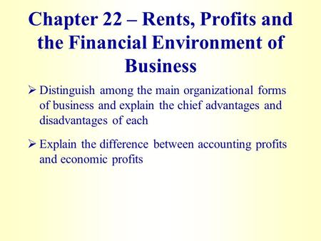 Chapter 22 – Rents, Profits and the Financial Environment of Business   Distinguish among the main organizational forms of business and explain the chief.