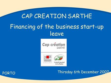 CAP CREATION SARTHE Financing of the business start-up leave PORTO Thirsday 6th December 2007.