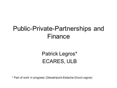 Public-Private-Partnerships and Finance Patrick Legros* ECARES, ULB * Part of work in progress (Dewatripont-Estache-Grout-Legros)