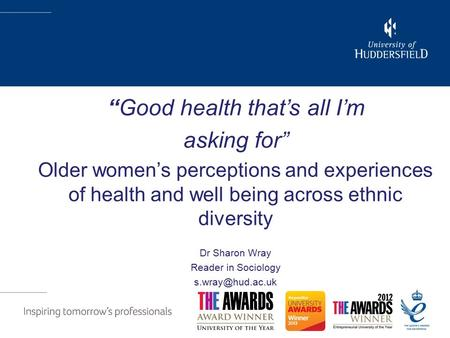 """Good health that's all I'm asking for"" Older women's perceptions and experiences of health and well being across ethnic diversity Dr Sharon Wray Reader."