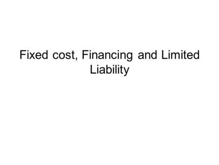 Fixed cost, Financing and Limited Liability. Financing and Uncertainty The necessity of fixed cost often raises the question of financing. Sometimes financing.