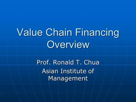 Value Chain Financing Overview Prof. Ronald T. Chua Asian Institute of Management.