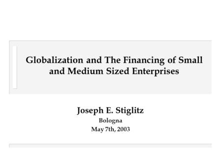 Globalization and The Financing of Small and Medium Sized Enterprises Joseph E. Stiglitz Bologna May 7th, 2003.