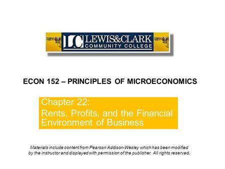 Chapter 22: Rents, Profits, and the Financial Environment of Business ECON 152 – PRINCIPLES OF MICROECONOMICS Materials include content from Pearson Addison-Wesley.