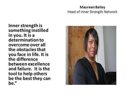 Maureen Bailey Head of Inner Strength Network Inner strength is something instilled in you. It is a determination to overcome over all the obstacles that.