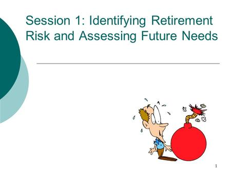 1 Session 1: Identifying Retirement Risk and Assessing Future Needs.