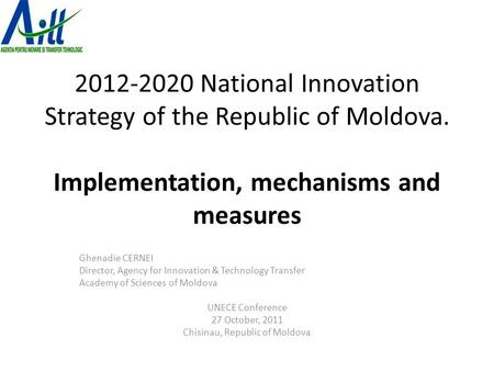 2012-2020 National Innovation Strategy of the Republic of Moldova. Implementation, mechanisms and measures Ghenadie CERNEI Director, Agency for Innovation.