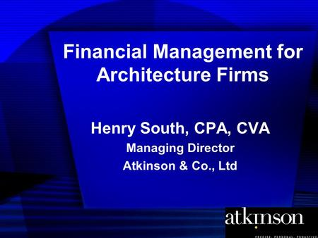 Financial Management for Architecture Firms Henry South, CPA, CVA Managing Director Atkinson & Co., Ltd.