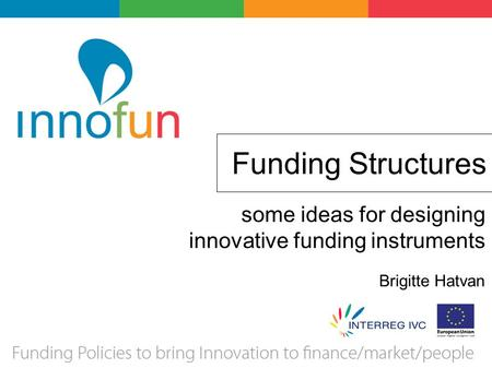 Funding Structures some ideas for designing innovative funding instruments Brigitte Hatvan.