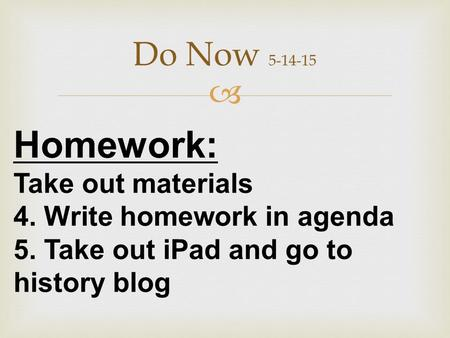  Do Now 5-14-15 Homework: Take out materials 4. Write homework in agenda 5. Take out iPad and go to history blog.