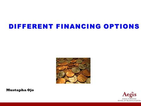 SCHOOL OF TELCOMMUNICATION DIFFERENT FINANCING OPTIONS Mustapha Ojo.