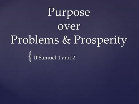 { Purpose over Problems & Prosperity II Samuel 1 and 2.
