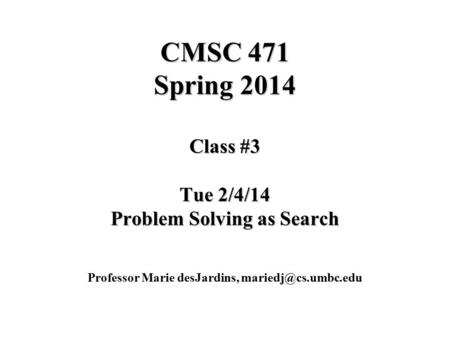CMSC 471 Spring 2014 Class #3 Tue 2/4/14 Problem Solving as Search Professor Marie desJardins,