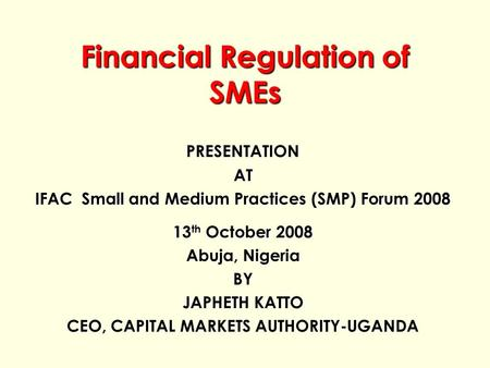 Financial Regulation of SMEs PRESENTATIONAT IFAC Small and Medium Practices (SMP) Forum 2008 13 th October 2008 Abuja, Nigeria BY JAPHETH KATTO CEO, CAPITAL.