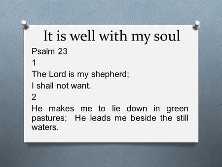 It is well with my soul Psalm 23 1 The Lord is my shepherd; I shall not want. 2 He makes me to lie down in green pastures; He leads me beside the still.