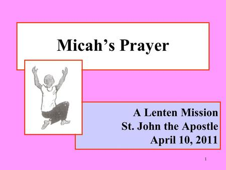 1 A Lenten Mission St. John the Apostle April 10, 2011 Micah's Prayer.