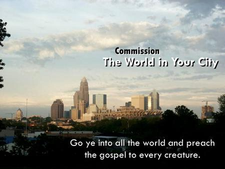 Go ye into all the world and preach the gospel to every creature. The World in Your City Commission.