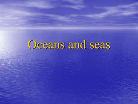 Oceans and seas. Our oceans and seas cover three quarters of the Earth. B u t b e c a u s e t h is m a s s o f s e a w a t e r is s o b i g, h u m a n.