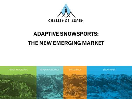 ADAPTIVE SNOWSPORTS: THE NEW EMERGING MARKET. Did You Know?  Over 1.2 billion people in the world have a disability  One in six families in the world.