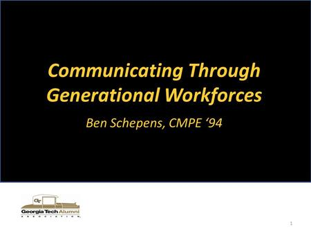 Communicating Through Generational Workforces Ben Schepens, CMPE '94 1.