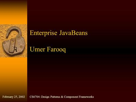 Enterprise JavaBeans Umer Farooq CS6704: Design Patterns & Component FrameworksFebruary 25, 2002.