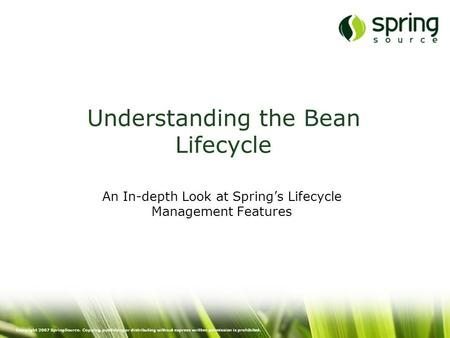 Copyright 2007 SpringSource. Copying, publishing or distributing without express written permission is prohibited. Understanding the Bean Lifecycle An.