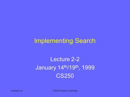 Lecture 2-2CS250: Intro to AI/Lisp Implementing Search Lecture 2-2 January 14 th /19 th, 1999 CS250.
