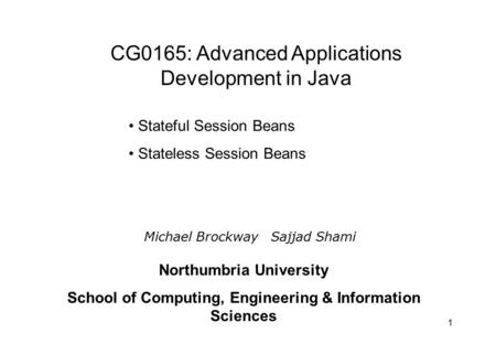 1 Stateful Session Beans Stateless Session Beans Michael Brockway Sajjad Shami Northumbria University School of Computing, Engineering & Information Sciences.