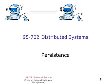 95-702 Distributed Systems 1 Master of Information System Management 95-702 Distributed Systems Persistence.