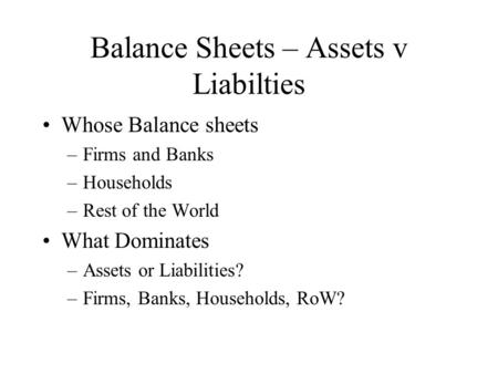 Balance Sheets – Assets v Liabilties Whose Balance sheets –Firms and Banks –Households –Rest of the World What Dominates –Assets or Liabilities? –Firms,