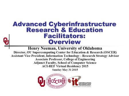 Advanced Cyberinfrastructure Research & Education Facilitators: Overview Henry Neeman, University of Oklahoma Director, OU Supercomputing Center for Education.