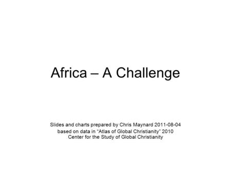 "Africa – A Challenge Slides and charts prepared by Chris Maynard 2011-08-04 based on data in ""Atlas of Global Christianity"" 2010 Center for the Study of."