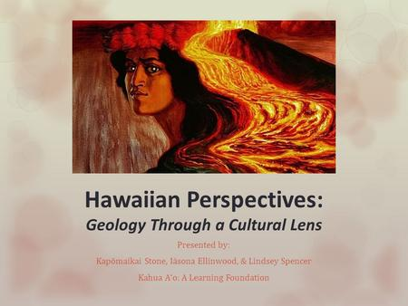 Hawaiian Perspectives: Geology Through a Cultural Lens Presented by: Kapōmaikai Stone, Iāsona Ellinwood, & Lindsey Spencer Kahua Aʻo: A Learning Foundation.