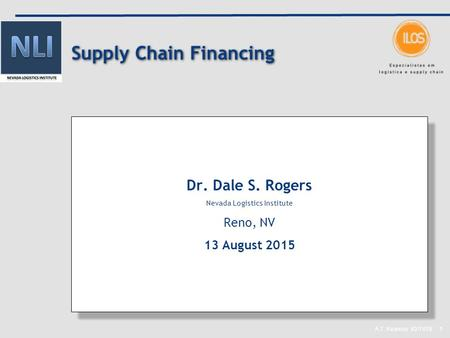 A.T. Kearney 82/7478 1 Supply Chain Financing Dr. Dale S. Rogers Nevada Logistics Institute Reno, NV 13 August 2015 Dr. Dale S. Rogers Nevada Logistics.