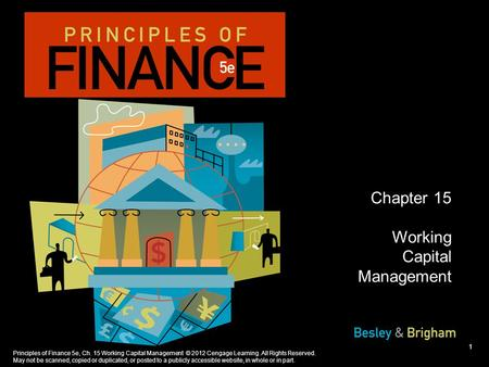 Principles of Finance 5e, Ch. 15 Working Capital Management © 2012 Cengage Learning. All Rights Reserved. May not be scanned, copied or duplicated, or.