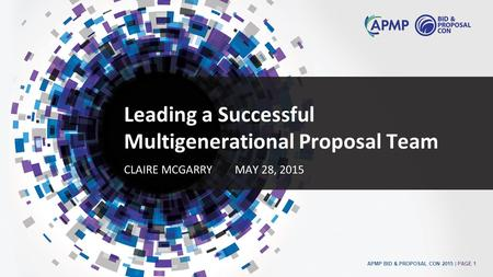 APMP BID & PROPOSAL CON 2015 | PAGE 1 Leading a Successful Multigenerational Proposal Team CLAIRE MCGARRYMAY 28, 2015.