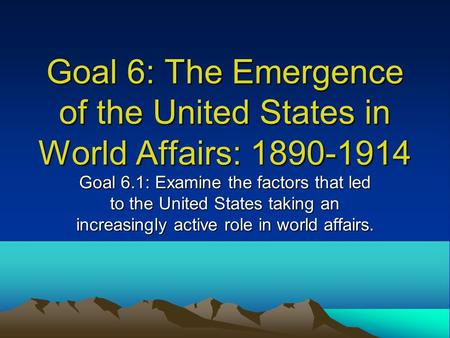 Goal 6: The Emergence of the United States in World Affairs: 1890-1914 Goal 6.1: Examine the factors that led to the United States taking an increasingly.