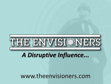 A Disruptive Influence... www.theenvisioners.com.