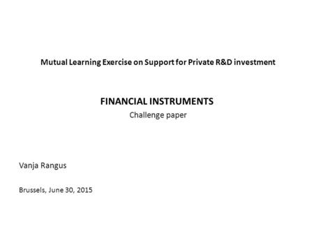 Mutual Learning Exercise on Support for Private R&D investment FINANCIAL INSTRUMENTS Challenge paper Vanja Rangus Brussels, June 30, 2015.