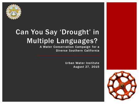 Can You Say 'Drought' in Multiple Languages? A Water Conservation Campaign for a Diverse Southern California Urban Water Institute August 27, 2015.