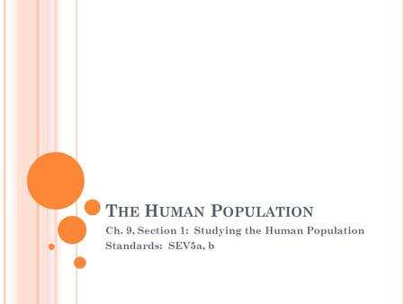 T HE H UMAN P OPULATION Ch. 9, Section 1: Studying the Human Population Standards: SEV5a, b.