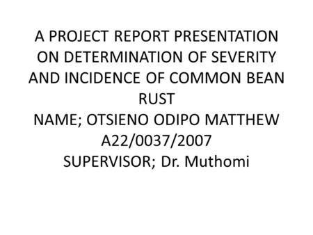 A PROJECT REPORT PRESENTATION ON DETERMINATION OF SEVERITY AND INCIDENCE OF COMMON BEAN RUST NAME; OTSIENO ODIPO MATTHEW A22/0037/2007 SUPERVISOR; Dr.