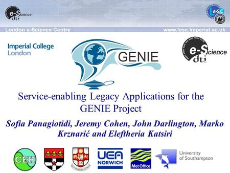 Service-enabling Legacy Applications for the GENIE Project Sofia Panagiotidi, Jeremy Cohen, John Darlington, Marko Krznarić and Eleftheria Katsiri.