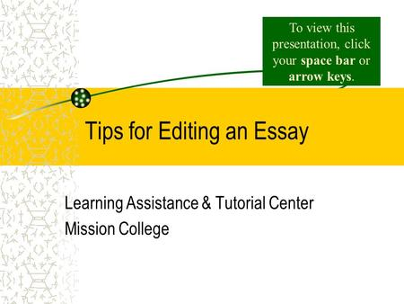 Tips for Editing an Essay Learning Assistance & Tutorial Center Mission College To view this presentation, click your space bar or arrow keys.