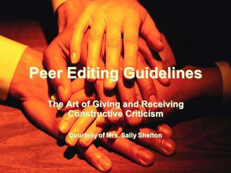Peer Editing Guidelines The Art of Giving and Receiving Constructive Criticism Courtesy of Mrs. Sally Shelton.