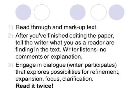 1)Read through and mark-up text. 2)After you've finished editing the paper, tell the writer what you as a reader are finding in the text. Writer listens-