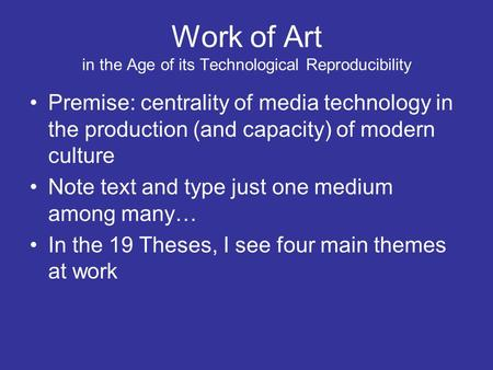 Work of Art in the Age of its Technological Reproducibility Premise: centrality of media technology in the production (and capacity) of modern culture.