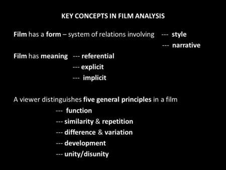 KEY CONCEPTS IN FILM ANALYSIS Film has a form – system of relations involving --- style --- narrative Film has meaning --- referential --- explicit ---