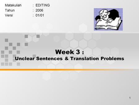 1 Week 3 : Unclear Sentences & Translation Problems Matakuliah: EDITING Tahun: 2006 Versi: 01/01.